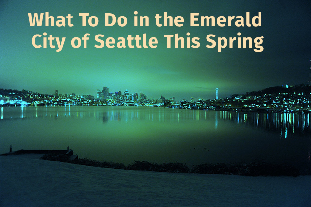 What To Do in the Emerald City of Seattle This Spring