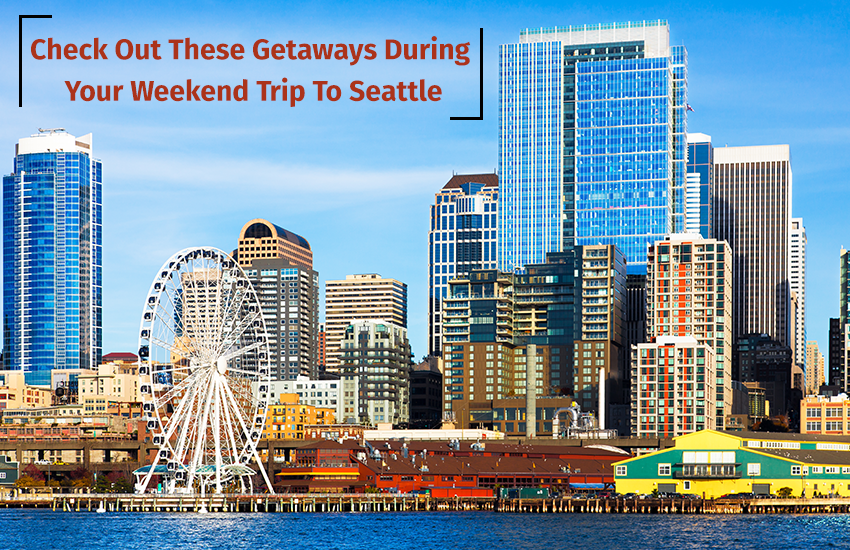 Check Out These Getaways During Your Weekend Trip To Seattle